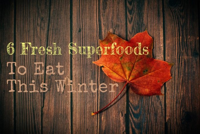 6 Fresh Superfoods to Eat This Winter
